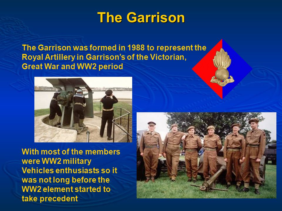 The Garrison The Garrison was formed in 1988 to represent the Royal Artillery in Garrison's of the Victorian, Great War and WW2 period With most of the members were WW2 military Vehicles enthusiasts so it was not long before the WW2 element started to take precedent