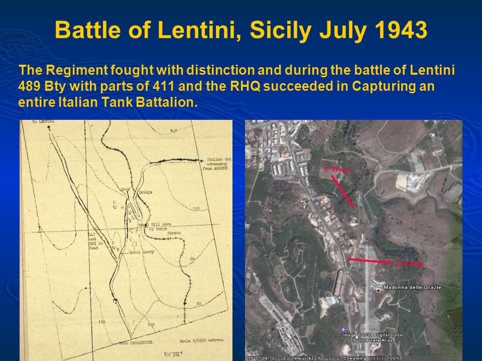 Battle of Lentini, Sicily July 1943 The Regiment fought with distinction and during the battle of Lentini 489 Bty with parts of 411 and the RHQ succeeded in Capturing an entire Italian Tank Battalion.
