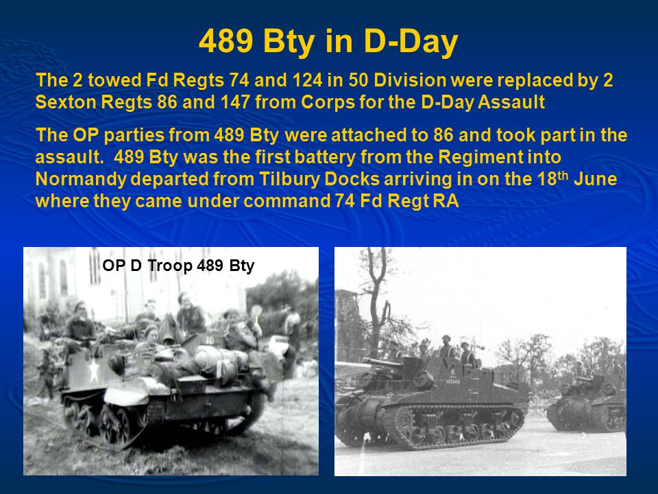 489 Bty in D-Day The 2 towed Fd Regts 74 and 124 in 50 Division were replaced by 2 Sexton Regts 86 and 147 from Corps for the D-Day Assault The OP parties from 489 Bty were attached to 86 and took part in the assault.