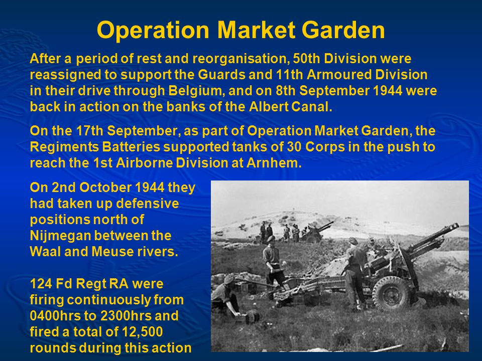 Operation Market Garden After a period of rest and reorganisation, 50th Division were reassigned to support the Guards and 11th Armoured Division in their drive through Belgium, and on 8th September 1944 were back in action on the banks of the Albert Canal.
