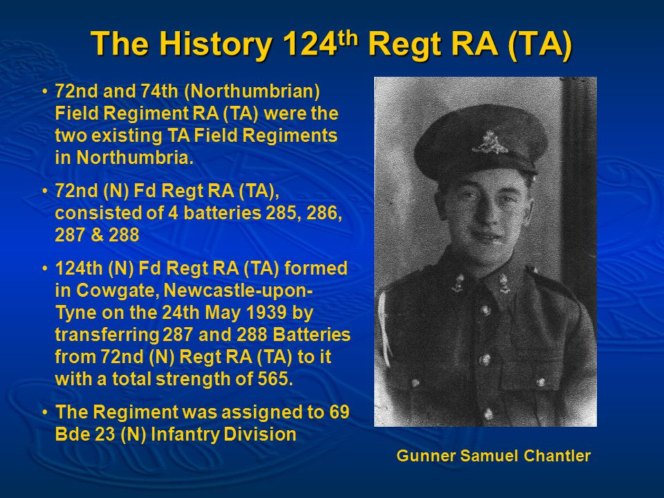 The History 124 th Regt RA (TA) 72nd and 74th (Northumbrian) Field Regiment RA (TA) were the two existing TA Field Regiments in Northumbria.