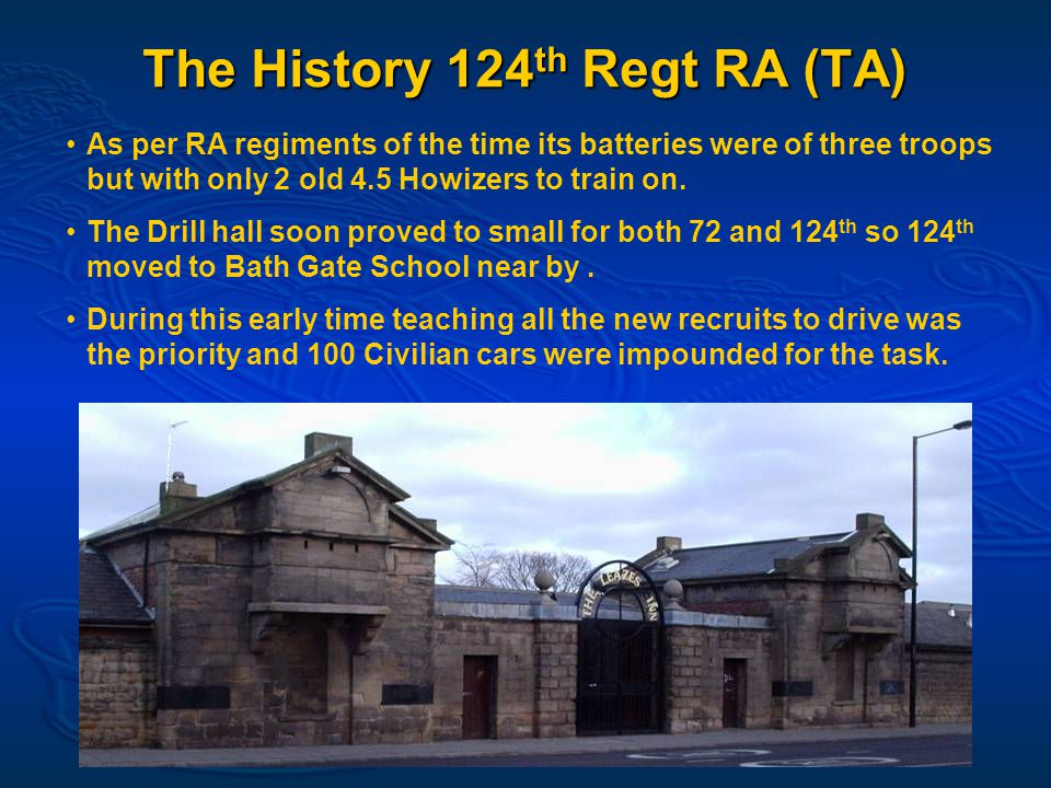 The History 124 th Regt RA (TA) As per RA regiments of the time its batteries were of three troops but with only 2 old 4.5 Howizers to train on.