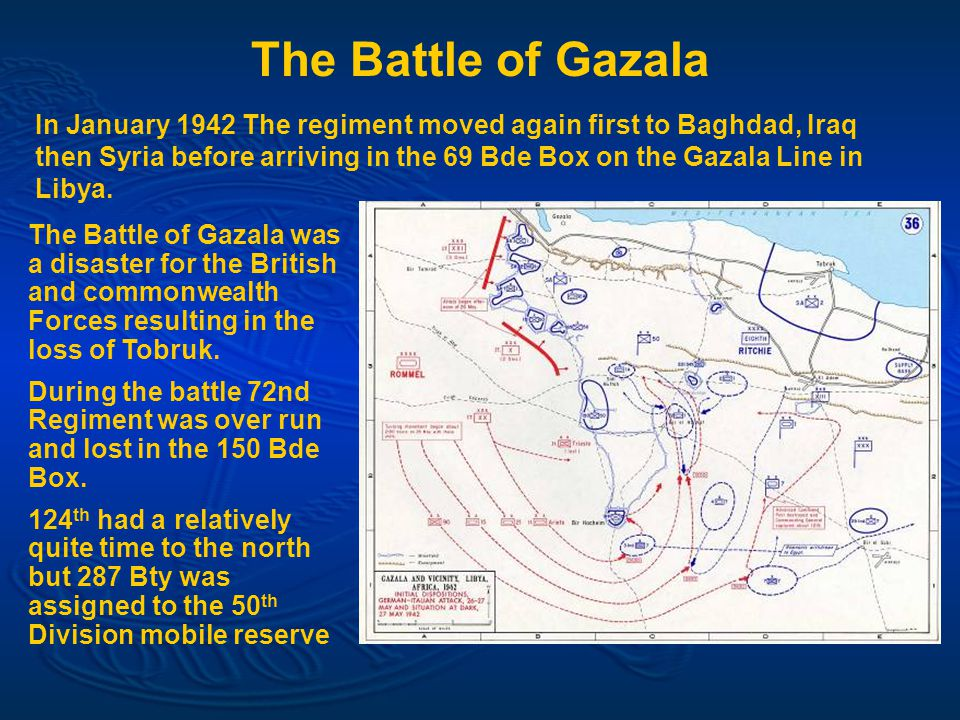 The Battle of Gazala In January 1942 The regiment moved again first to Baghdad, Iraq then Syria before arriving in the 69 Bde Box on the Gazala Line in Libya.