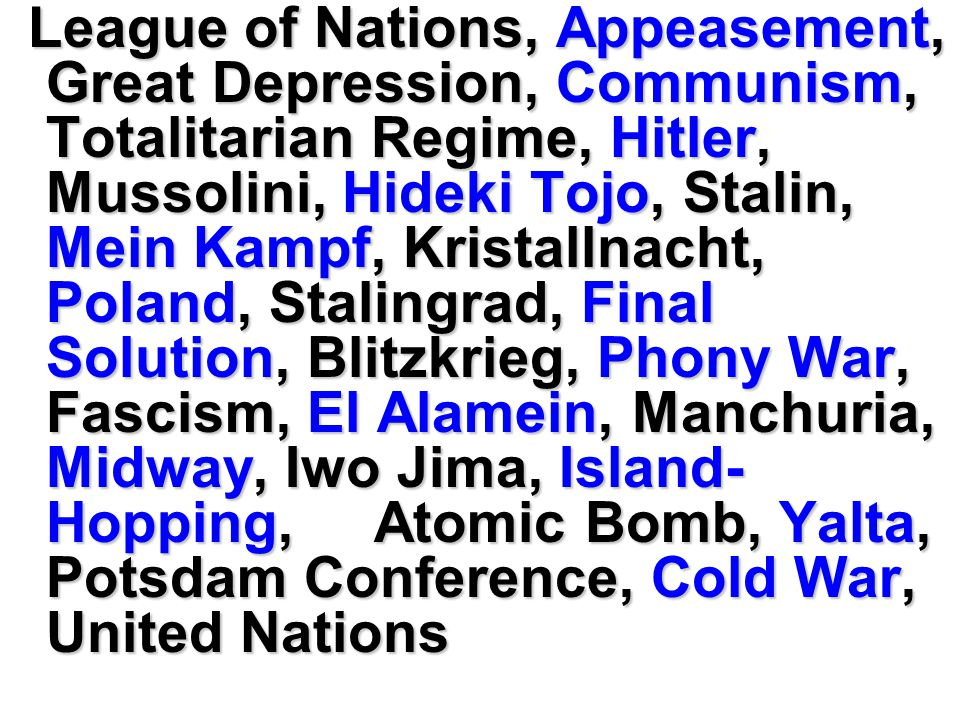 League of Nations, Appeasement, Great Depression, Communism, Totalitarian Regime, Hitler, Mussolini, Hideki Tojo, Stalin, Mein Kampf, Kristallnacht, Poland, Stalingrad, Final Solution, Blitzkrieg, Phony War, Fascism, El Alamein, Manchuria, Midway, Iwo Jima, Island- Hopping, Atomic Bomb, Yalta, Potsdam Conference, Cold War, United Nations League of Nations, Appeasement, Great Depression, Communism, Totalitarian Regime, Hitler, Mussolini, Hideki Tojo, Stalin, Mein Kampf, Kristallnacht, Poland, Stalingrad, Final Solution, Blitzkrieg, Phony War, Fascism, El Alamein, Manchuria, Midway, Iwo Jima, Island- Hopping, Atomic Bomb, Yalta, Potsdam Conference, Cold War, United Nations