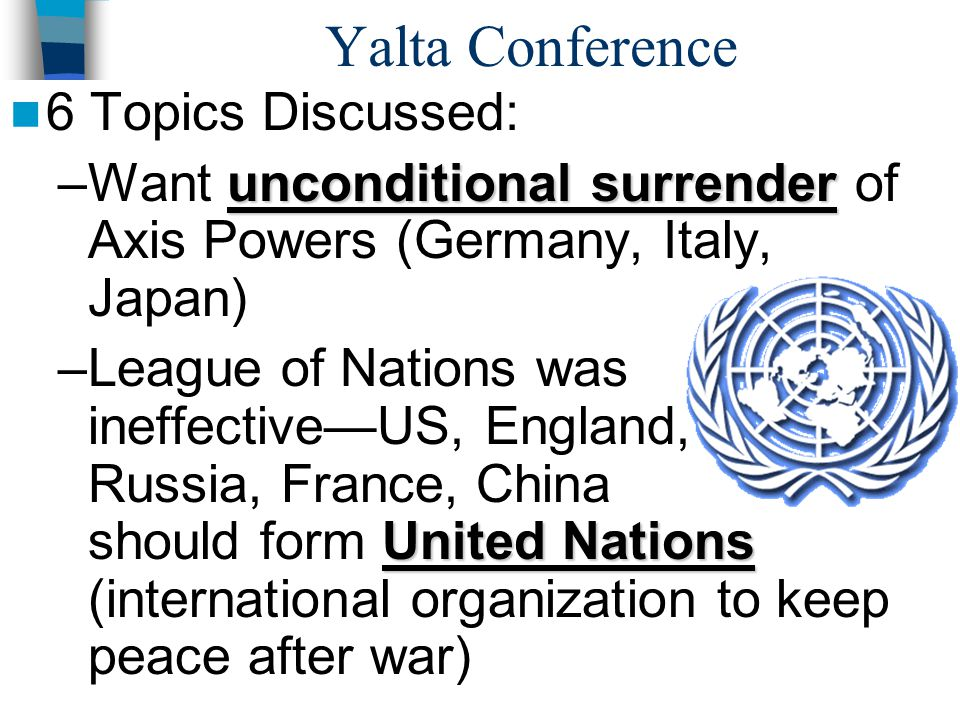 Yalta Conference 6 Topics Discussed: unconditional surrender –Want unconditional surrender of Axis Powers (Germany, Italy, Japan) United Nations –League of Nations was ineffective—US, England, Russia, France, China should form United Nations (international organization to keep peace after war)