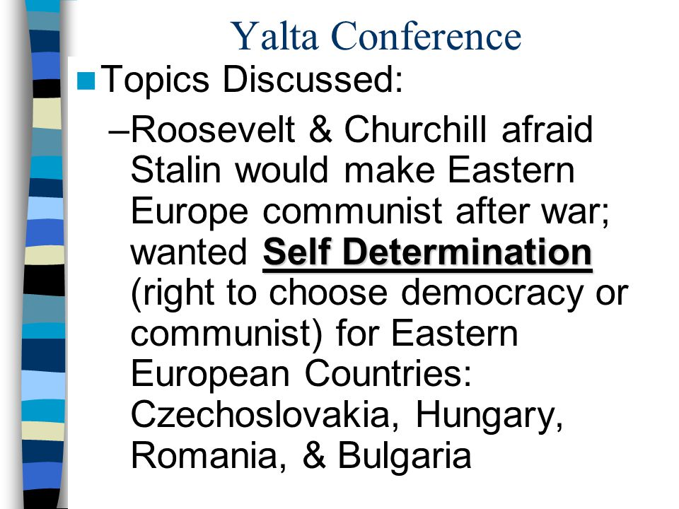 Yalta Conference Topics Discussed: Self Determination –Roosevelt & Churchill afraid Stalin would make Eastern Europe communist after war; wanted Self Determination (right to choose democracy or communist) for Eastern European Countries: Czechoslovakia, Hungary, Romania, & Bulgaria