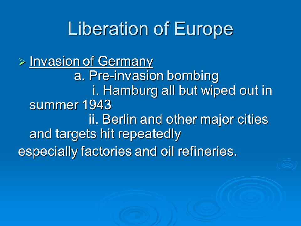 Liberation of Europe  Invasion of Germany a. Pre-invasion bombing i. Hamburg all but wiped out in summer 1943 ii. Berlin and other major cities and t