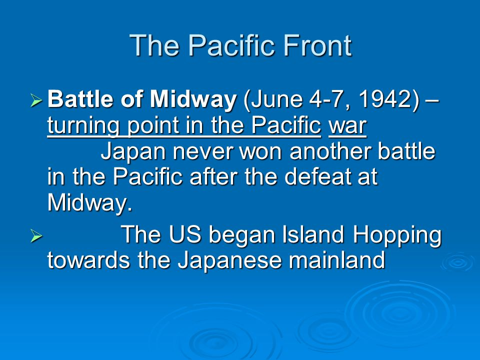 The Pacific Front  Battle of Midway (June 4-7, 1942) – turning point in the Pacific war Japan never won another battle in the Pacific after the defea