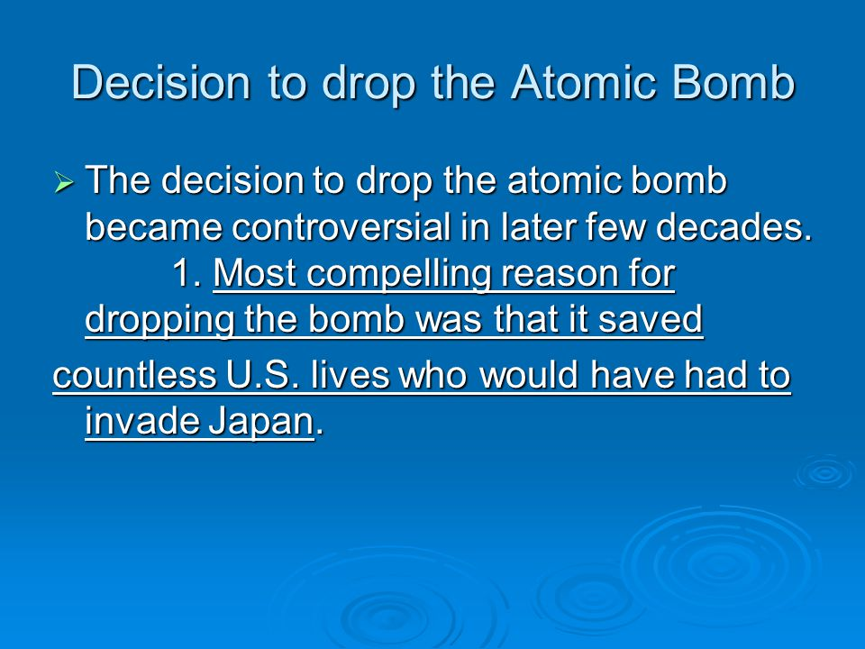 Decision to drop the Atomic Bomb  The decision to drop the atomic bomb became controversial in later few decades. 1. Most compelling reason for dropp