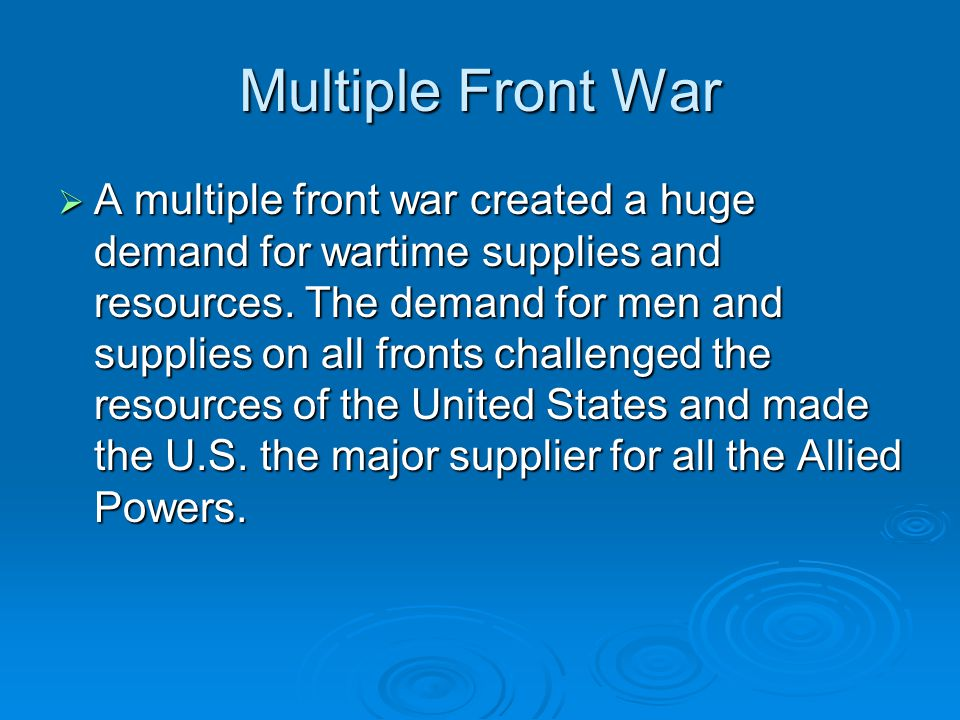 Multiple Front War  A multiple front war created a huge demand for wartime supplies and resources. The demand for men and supplies on all fronts chal