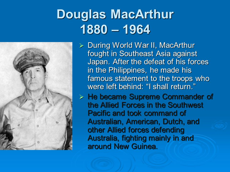 Douglas MacArthur 1880 – 1964  During World War II, MacArthur fought in Southeast Asia against Japan. After the defeat of his forces in the Philippin