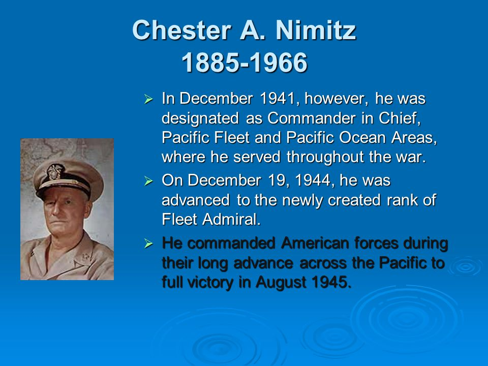 Chester A. Nimitz 1885-1966  In December 1941, however, he was designated as Commander in Chief, Pacific Fleet and Pacific Ocean Areas, where he serv