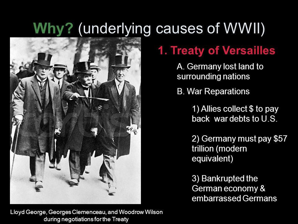 Why. (underlying causes of WWII) 1. Treaty of Versailles A.