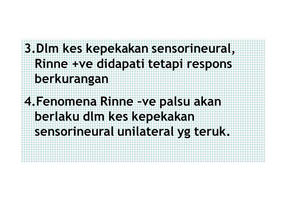 3.Dlm kes kepekakan sensorineural, Rinne +ve didapati tetapi respons berkurangan 4.Fenomena Rinne –ve palsu akan berlaku dlm kes kepekakan sensorineur