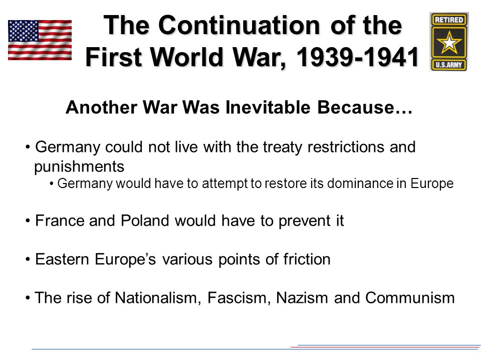 The Continuation of the First World War, 1939-1941 Another War Was Inevitable Because… Germany could not live with the treaty restrictions and punishments Germany would have to attempt to restore its dominance in Europe France and Poland would have to prevent it Eastern Europe's various points of friction The rise of Nationalism, Fascism, Nazism and Communism