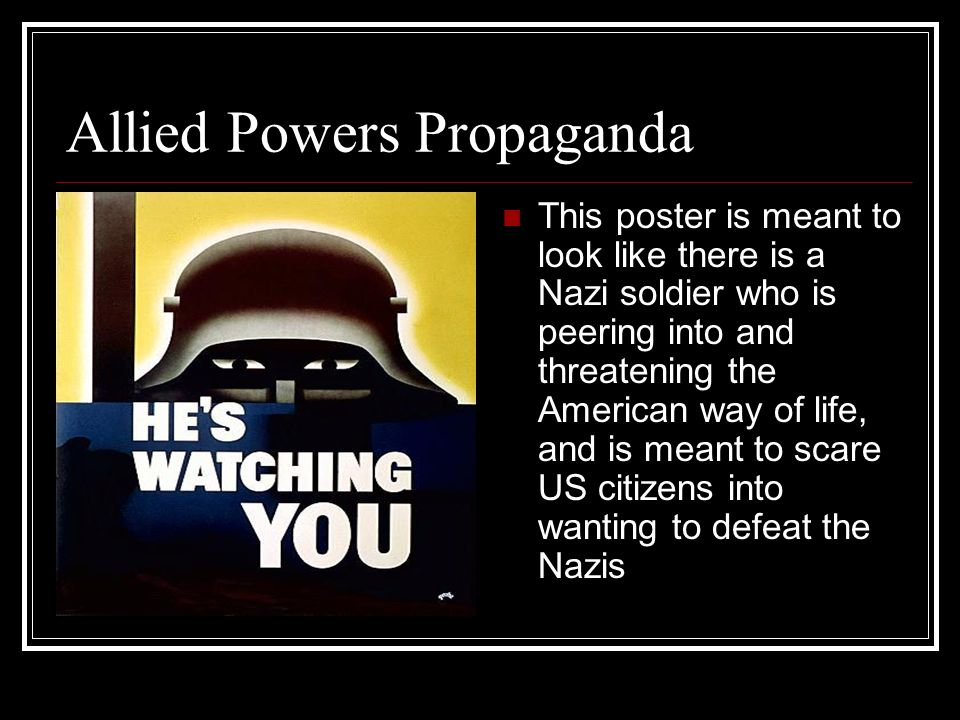 Allied Powers Propaganda This poster is meant to look like there is a Nazi soldier who is peering into and threatening the American way of life, and i