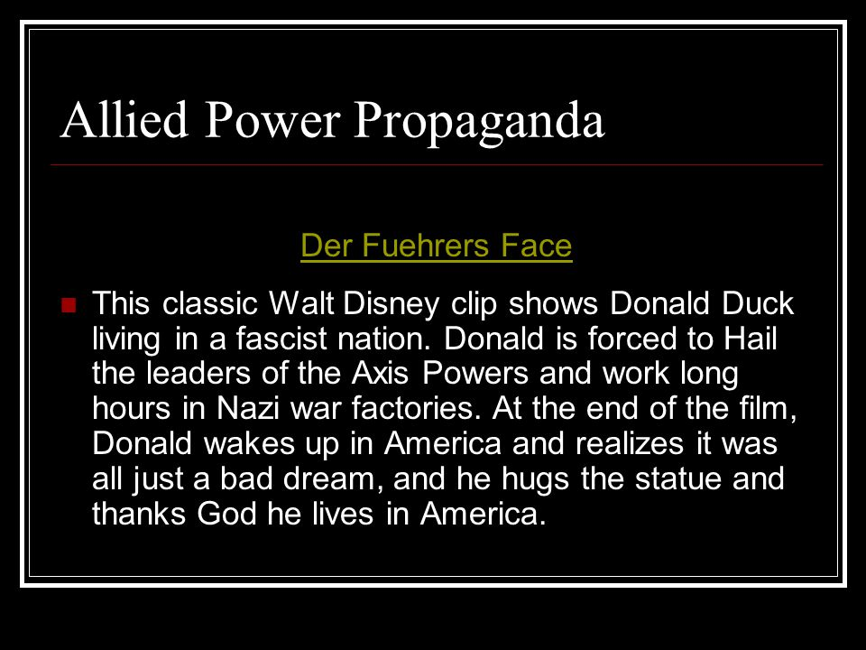 Allied Power Propaganda This classic Walt Disney clip shows Donald Duck living in a fascist nation. Donald is forced to Hail the leaders of the Axis P