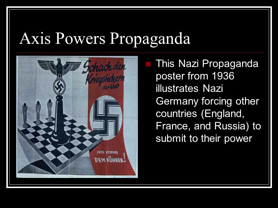 Axis Powers Propaganda This Nazi Propaganda poster from 1936 illustrates Nazi Germany forcing other countries (England, France, and Russia) to submit