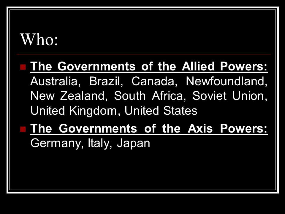Who: The Governments of the Allied Powers: Australia, Brazil, Canada, Newfoundland, New Zealand, South Africa, Soviet Union, United Kingdom, United St
