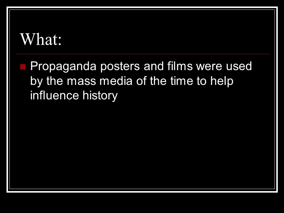 What: Propaganda posters and films were used by the mass media of the time to help influence history
