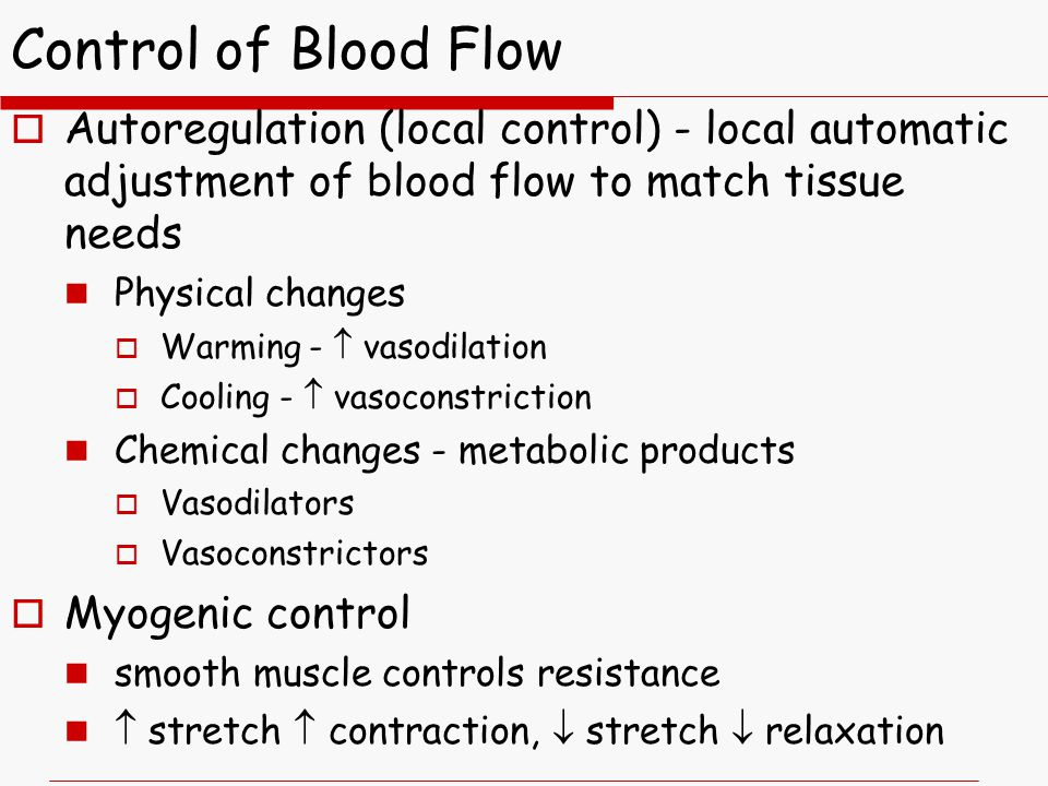 Control of Blood Flow  Autoregulation (local control) - local automatic adjustment of blood flow to match tissue needs Physical changes  Warming -  vasodilation  Cooling -  vasoconstriction Chemical changes - metabolic products  Vasodilators  Vasoconstrictors  Myogenic control smooth muscle controls resistance  stretch  contraction,  stretch  relaxation