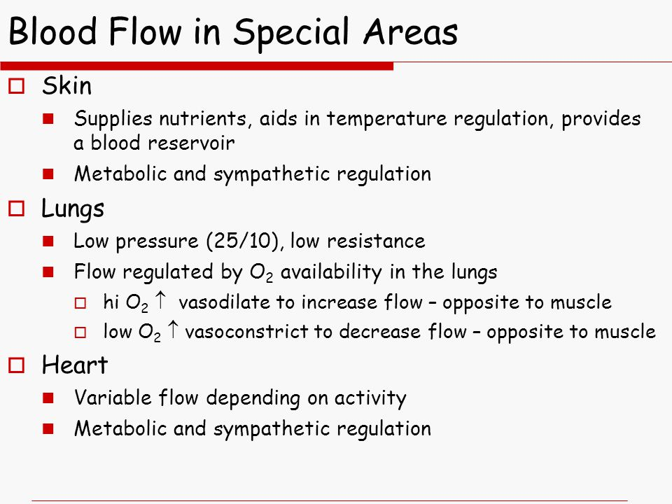 Blood Flow in Special Areas  Skin Supplies nutrients, aids in temperature regulation, provides a blood reservoir Metabolic and sympathetic regulation  Lungs Low pressure (25/10), low resistance Flow regulated by O 2 availability in the lungs  hi O 2  vasodilate to increase flow – opposite to muscle  low O 2  vasoconstrict to decrease flow – opposite to muscle  Heart Variable flow depending on activity Metabolic and sympathetic regulation