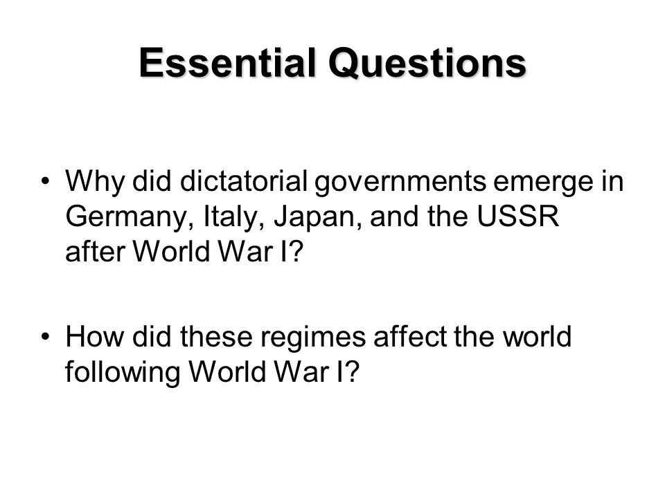 Essential Questions Why did dictatorial governments emerge in Germany, Italy, Japan, and the USSR after World War I? How did these regimes affect the