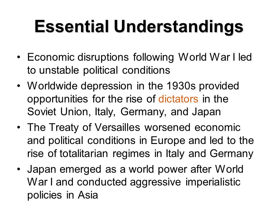 Essential Understandings Economic disruptions following World War I led to unstable political conditions Worldwide depression in the 1930s provided op
