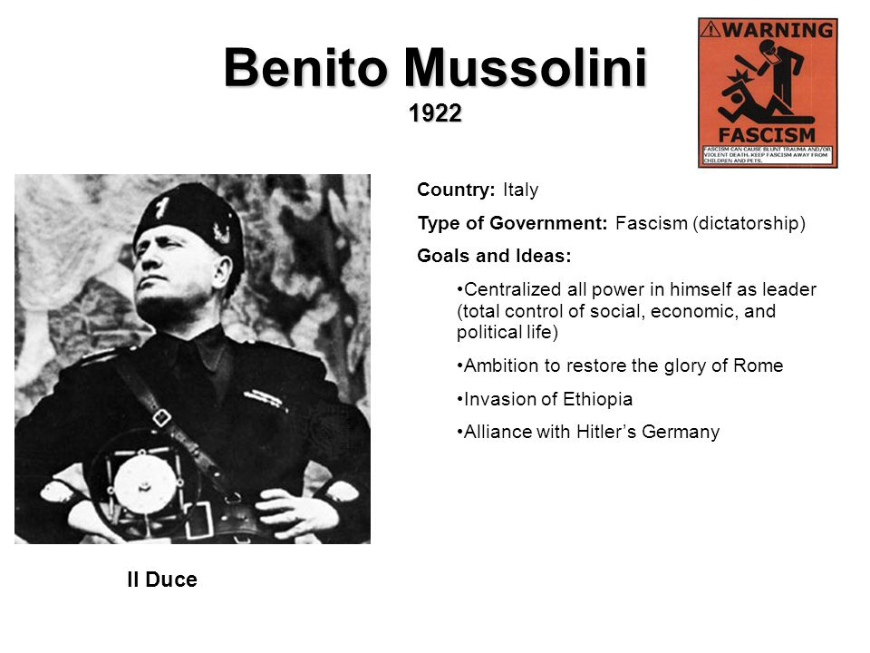 Benito Mussolini 1922 Country: Italy Type of Government: Fascism (dictatorship) Goals and Ideas: Centralized all power in himself as leader (total con