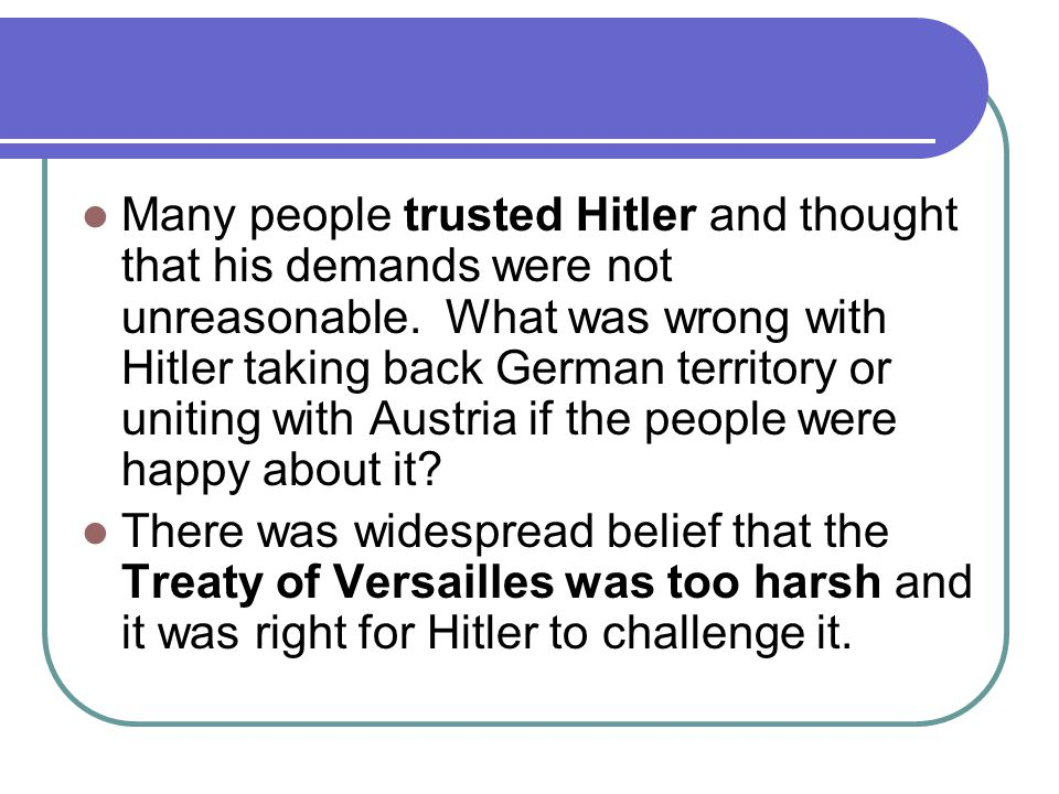 Many people trusted Hitler and thought that his demands were not unreasonable.