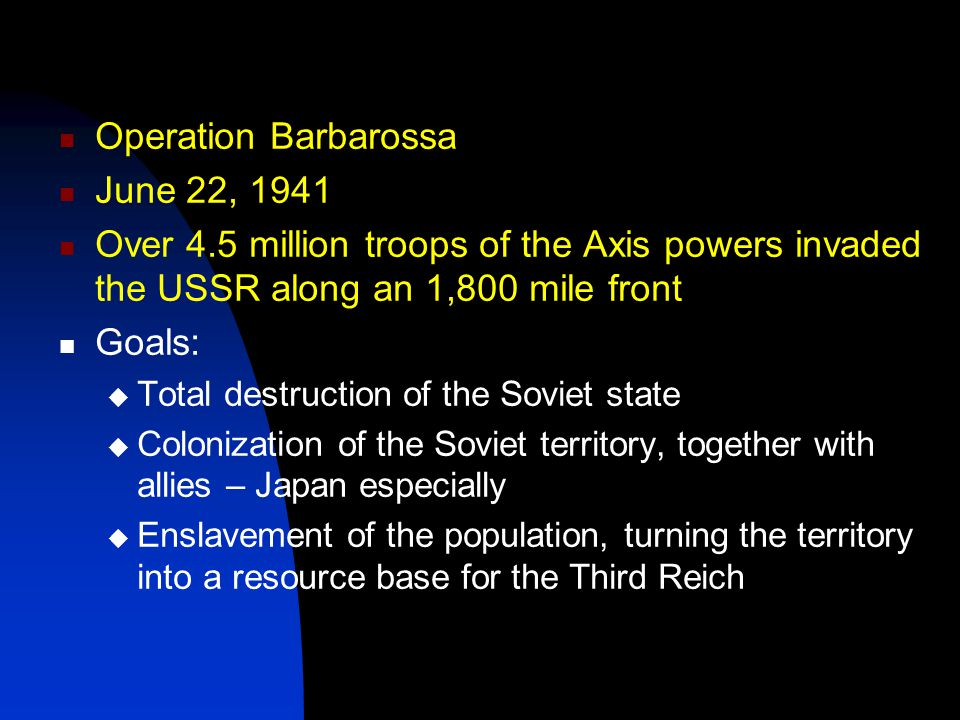 Operation Barbarossa June 22, 1941 Over 4.5 million troops of the Axis powers invaded the USSR along an 1,800 mile front Goals:  Total destruction of the Soviet state  Colonization of the Soviet territory, together with allies – Japan especially  Enslavement of the population, turning the territory into a resource base for the Third Reich