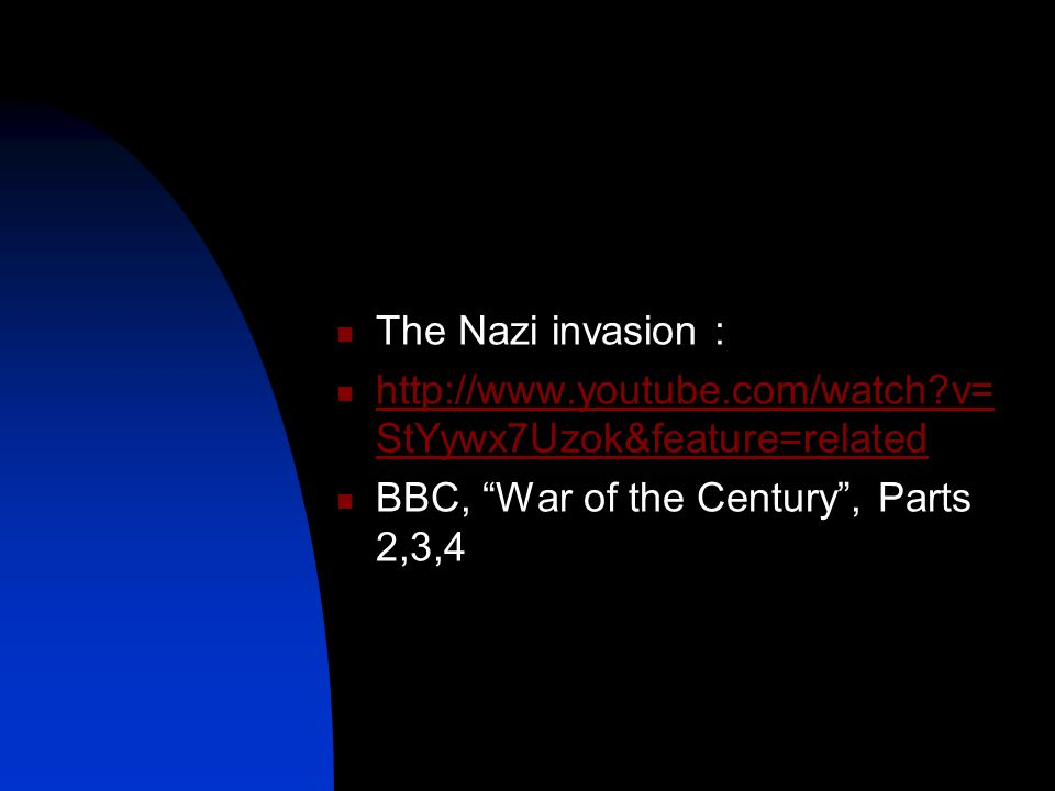 The Nazi invasion : http://www.youtube.com/watch v= StYywx7Uzok&feature=related http://www.youtube.com/watch v= StYywx7Uzok&feature=related BBC, War of the Century , Parts 2,3,4