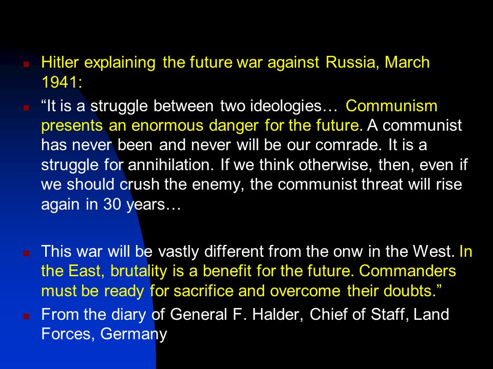 Hitler explaining the future war against Russia, March 1941: It is a struggle between two ideologies… Communism presents an enormous danger for the future.