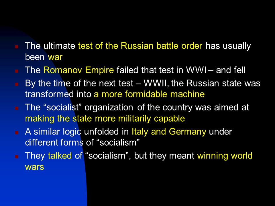 The ultimate test of the Russian battle order has usually been war The Romanov Empire failed that test in WWI – and fell By the time of the next test – WWII, the Russian state was transformed into a more formidable machine The socialist organization of the country was aimed at making the state more militarily capable A similar logic unfolded in Italy and Germany under different forms of socialism They talked of socialism , but they meant winning world wars