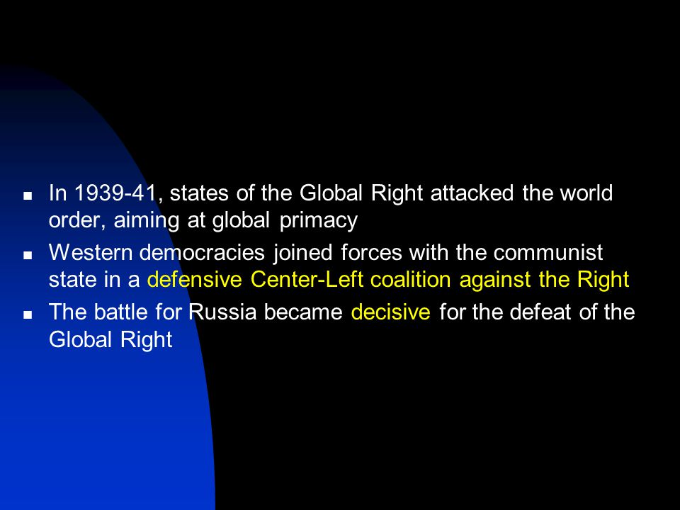 In 1939-41, states of the Global Right attacked the world order, aiming at global primacy Western democracies joined forces with the communist state in a defensive Center-Left coalition against the Right The battle for Russia became decisive for the defeat of the Global Right