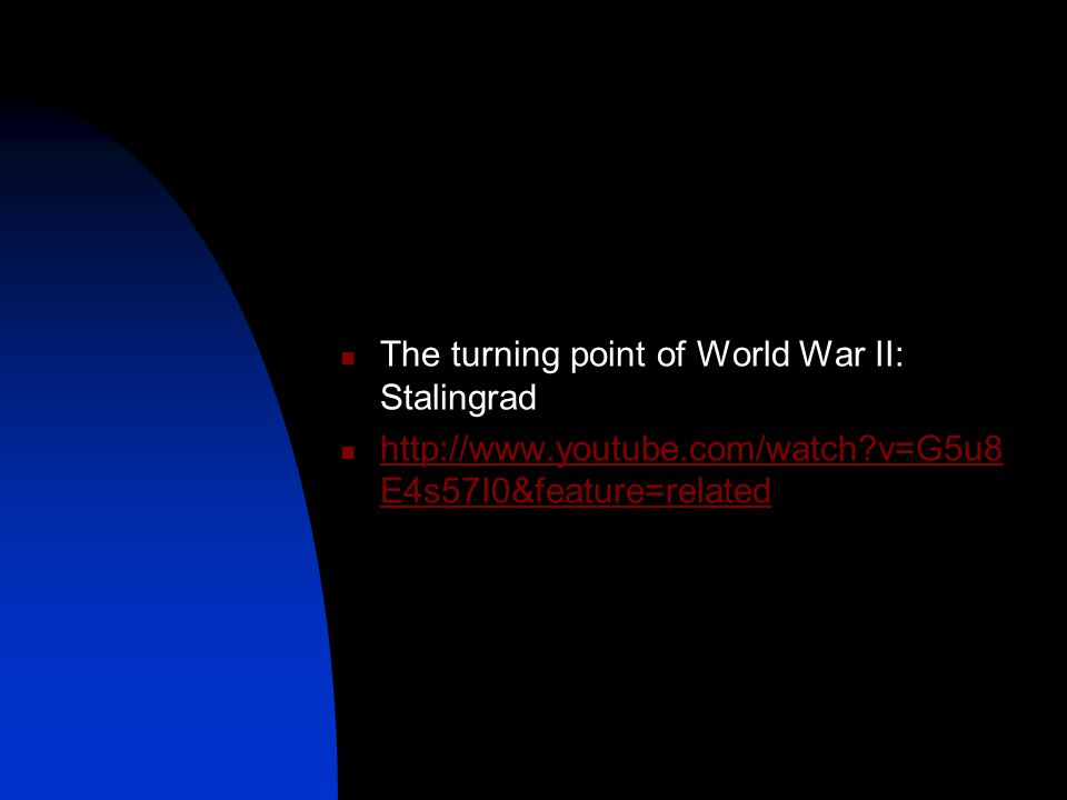 The turning point of World War II: Stalingrad http://www.youtube.com/watch v=G5u8 E4s57I0&feature=related http://www.youtube.com/watch v=G5u8 E4s57I0&feature=related