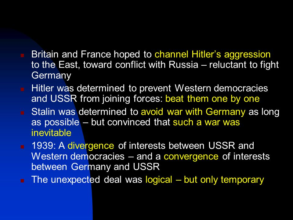 Britain and France hoped to channel Hitler's aggression to the East, toward conflict with Russia – reluctant to fight Germany Hitler was determined to prevent Western democracies and USSR from joining forces: beat them one by one Stalin was determined to avoid war with Germany as long as possible – but convinced that such a war was inevitable 1939: A divergence of interests between USSR and Western democracies – and a convergence of interests between Germany and USSR The unexpected deal was logical – but only temporary