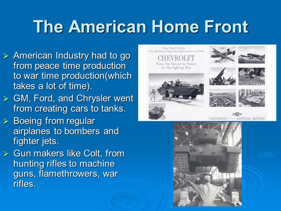 The American Home Front  American Industry had to go from peace time production to war time production(which takes a lot of time).  GM, Ford, and Ch