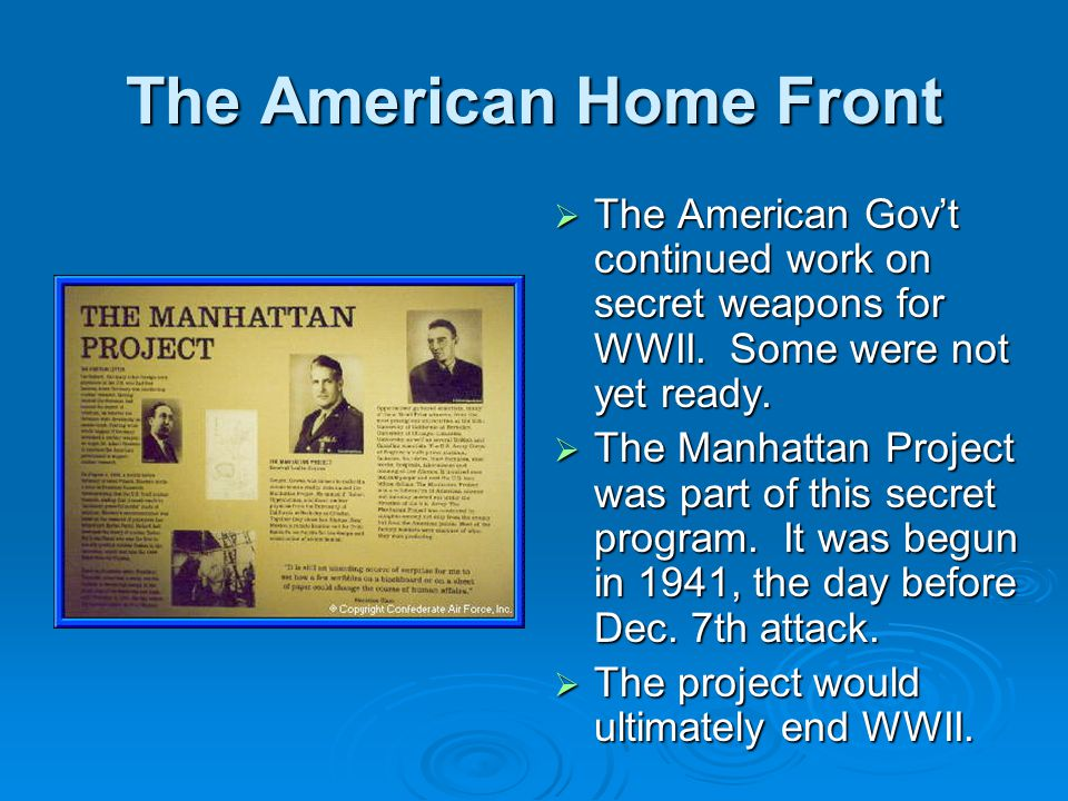 The American Home Front  The American Gov't continued work on secret weapons for WWII. Some were not yet ready.  The Manhattan Project was part of t