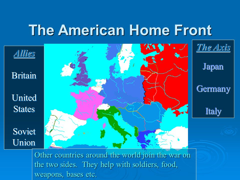 The American Home Front The Axis JapanGermanyItaly AlliesBritain United States Soviet Union Other countries around the world join the war on the two sides.