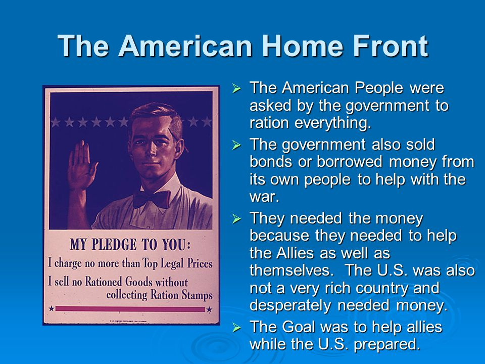 The American Home Front  The American People were asked by the government to ration everything.  The government also sold bonds or borrowed money fr
