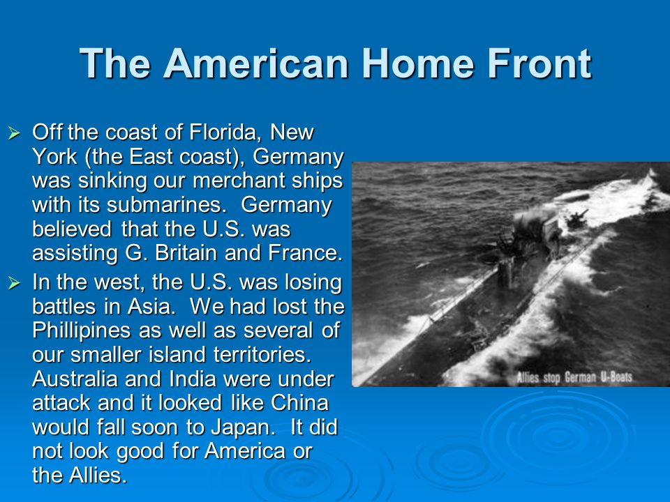 The American Home Front  Off the coast of Florida, New York (the East coast), Germany was sinking our merchant ships with its submarines. Germany bel