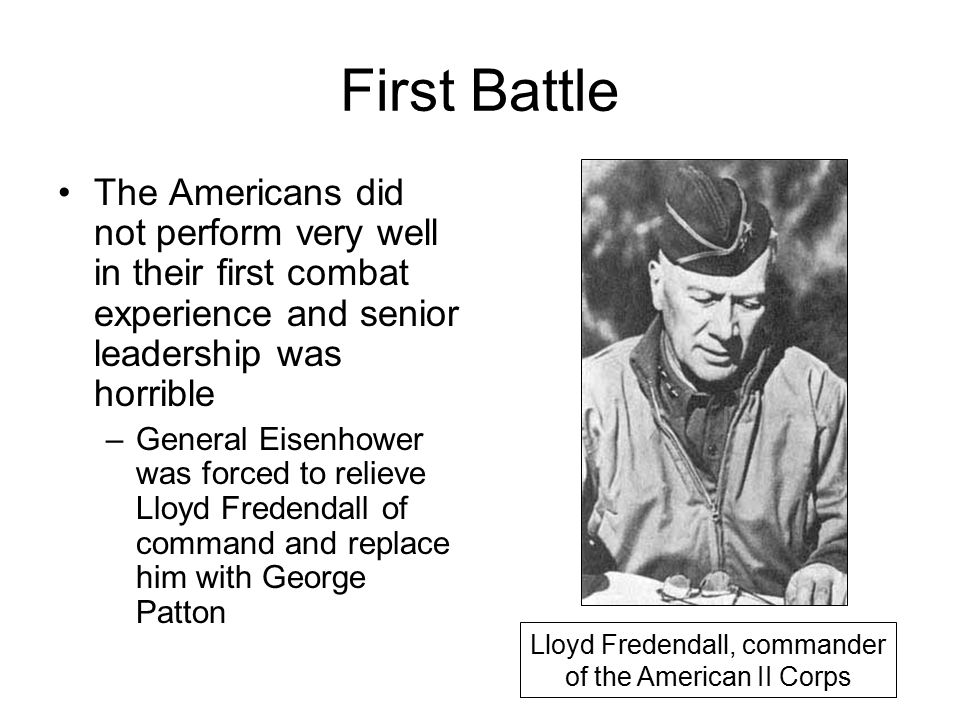 First Battle The Americans did not perform very well in their first combat experience and senior leadership was horrible –General Eisenhower was forced to relieve Lloyd Fredendall of command and replace him with George Patton Lloyd Fredendall, commander of the American II Corps