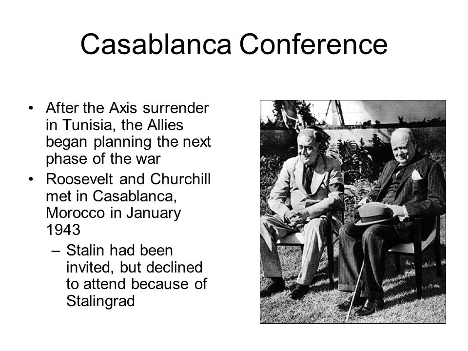 Casablanca Conference After the Axis surrender in Tunisia, the Allies began planning the next phase of the war Roosevelt and Churchill met in Casablanca, Morocco in January 1943 –Stalin had been invited, but declined to attend because of Stalingrad