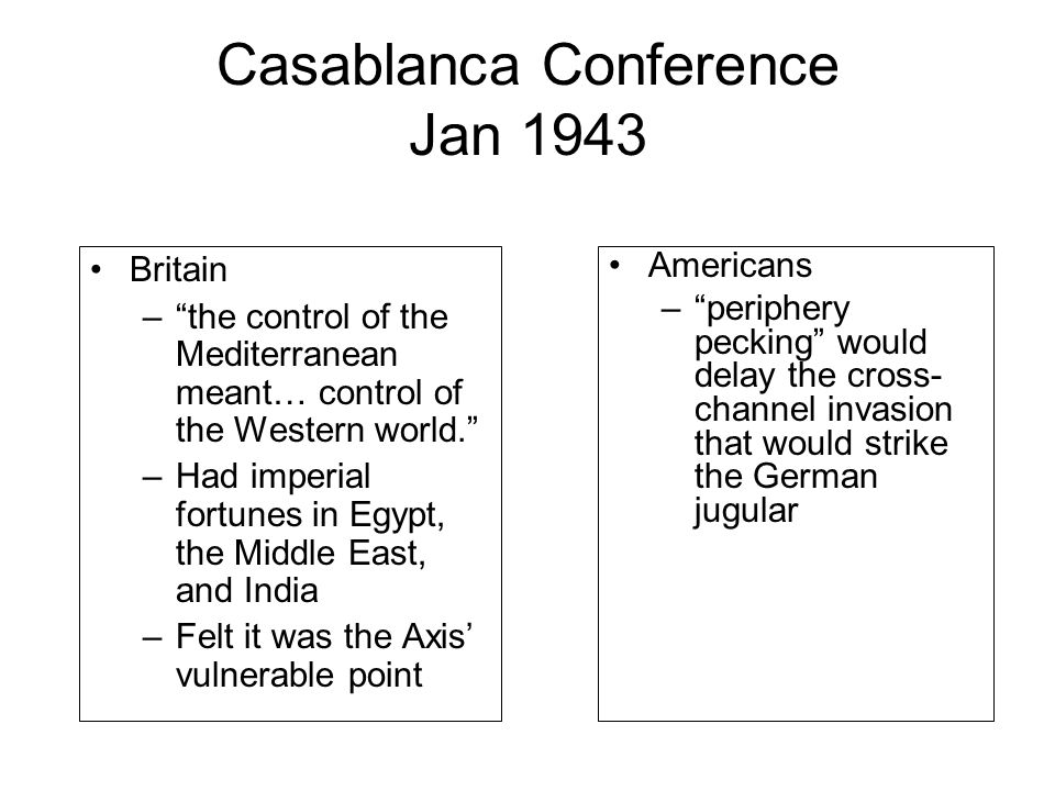 """Casablanca Conference Jan 1943 Britain –""""the control of the Mediterranean meant… control of the Western world."""" –Had imperial fortunes in Egypt, the M"""