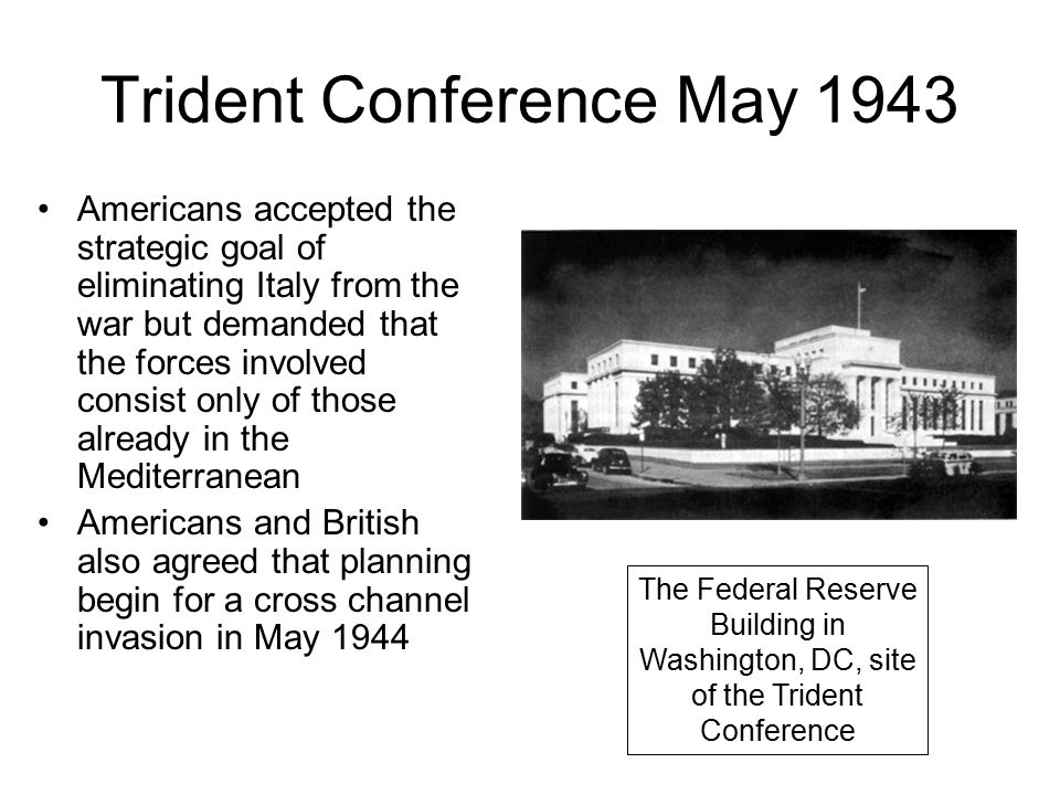 Trident Conference May 1943 Americans accepted the strategic goal of eliminating Italy from the war but demanded that the forces involved consist only of those already in the Mediterranean Americans and British also agreed that planning begin for a cross channel invasion in May 1944 The Federal Reserve Building in Washington, DC, site of the Trident Conference