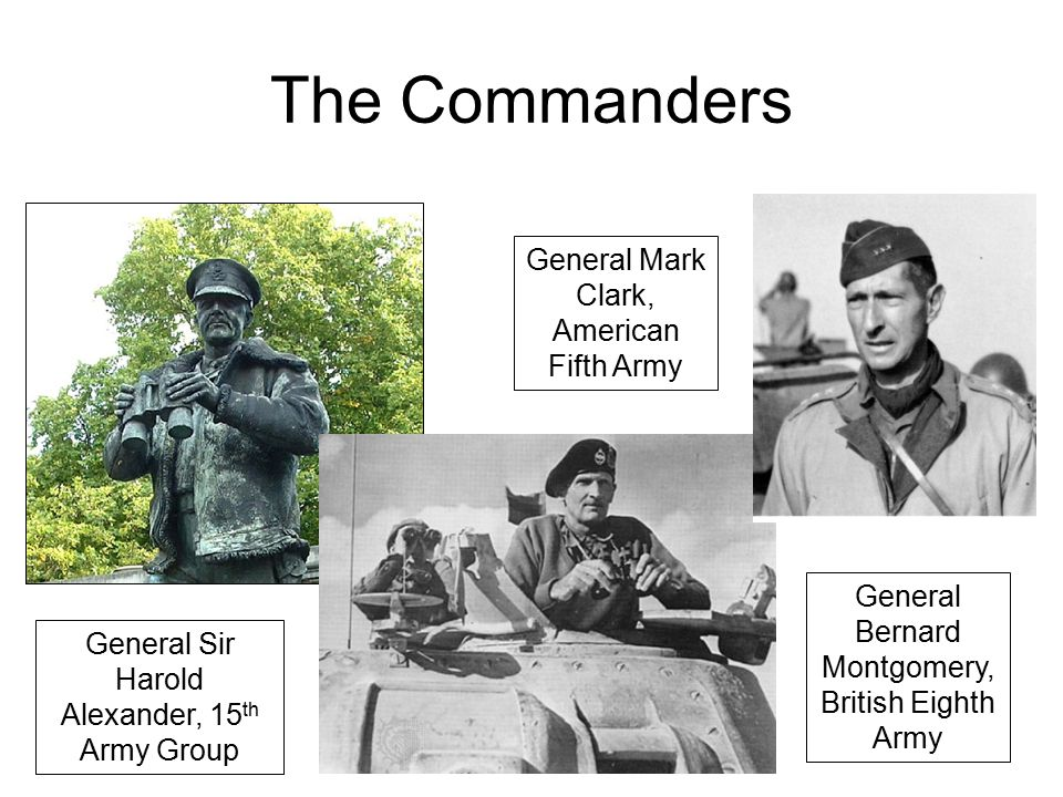 The Commanders General Sir Harold Alexander, 15 th Army Group General Mark Clark, American Fifth Army General Bernard Montgomery, British Eighth Army