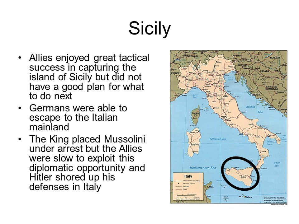 Sicily Allies enjoyed great tactical success in capturing the island of Sicily but did not have a good plan for what to do next Germans were able to escape to the Italian mainland The King placed Mussolini under arrest but the Allies were slow to exploit this diplomatic opportunity and Hitler shored up his defenses in Italy