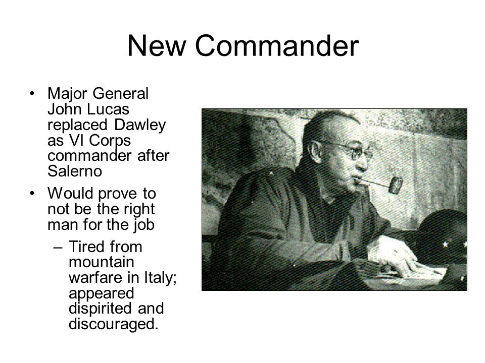 New Commander Major General John Lucas replaced Dawley as VI Corps commander after Salerno Would prove to not be the right man for the job –Tired from mountain warfare in Italy; appeared dispirited and discouraged.