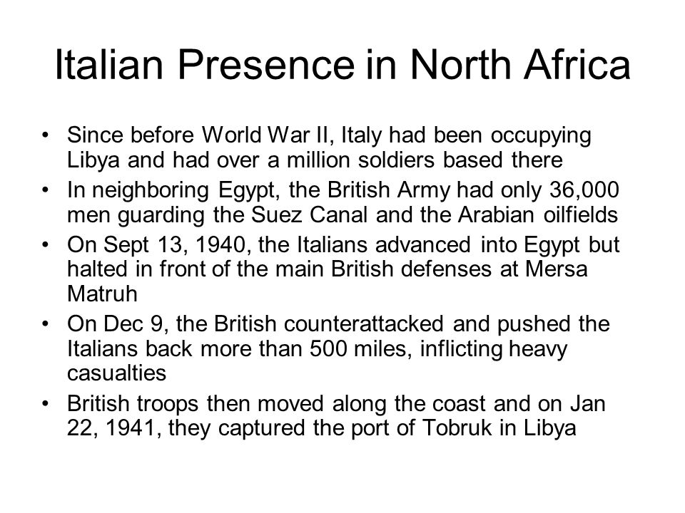 Italian Presence in North Africa Since before World War II, Italy had been occupying Libya and had over a million soldiers based there In neighboring